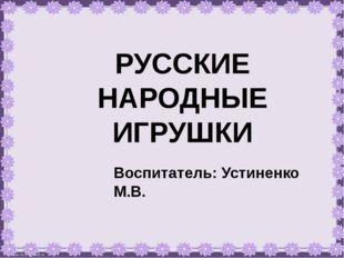 РУССКИЕ НАРОДНЫЕ ИГРУШКИ Воспитатель: Устиненко М.В.