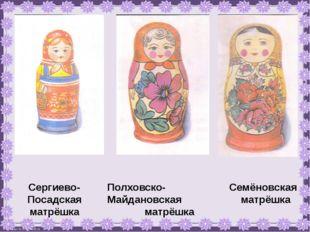 Сергиево-Посадская матрёшка Полховско-Майдановская матрёшка Семёновская матрё