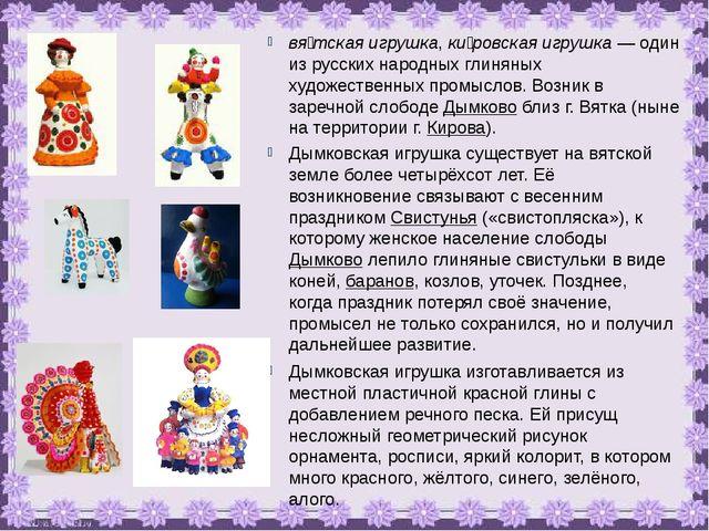 вя́тская игрушка, ки́ровская игрушка — один из русских народных глиняных худо...