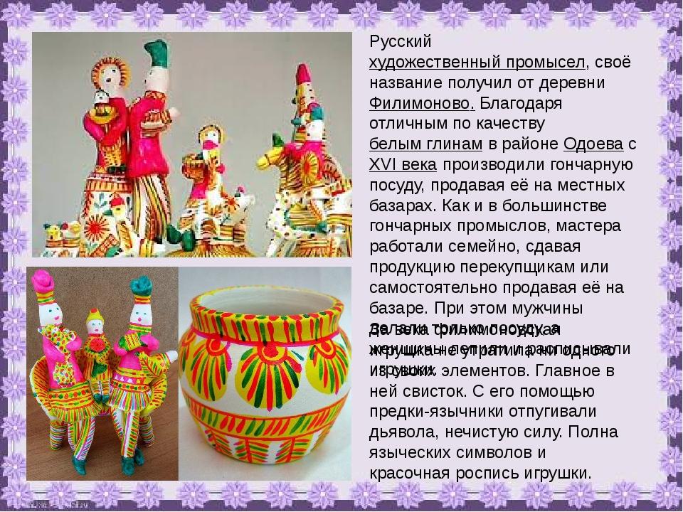 Русский художественный промысел, своё название получил от деревни Филимоново....