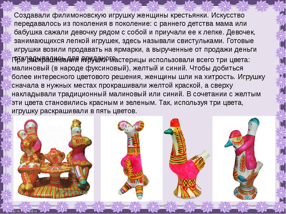 Создавали филимоновскую игрушку женщины крестьянки. Искусство передавалось из...
