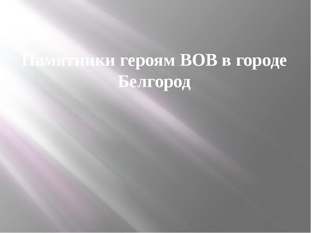 Памятники героям ВОВ в городе Белгород