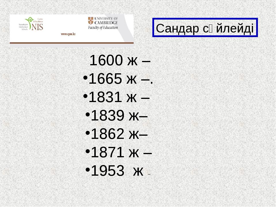 1600 ж – 1665 ж –. 1831 ж – 1839 ж– 1862 ж– 1871 ж – 1953 ж – Сандар сөйлейді