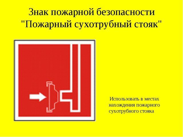 """Знак пожарной безопасности """"Пожарный сухотрубный стояк"""" Использовать в местах..."""