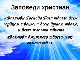 Заповеди христиан «Возлюби Господа Бога твоего всем сердцем твоим, и всею душ