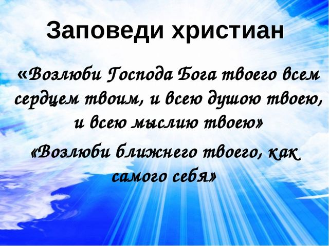 Заповеди христиан «Возлюби Господа Бога твоего всем сердцем твоим, и всею душ...