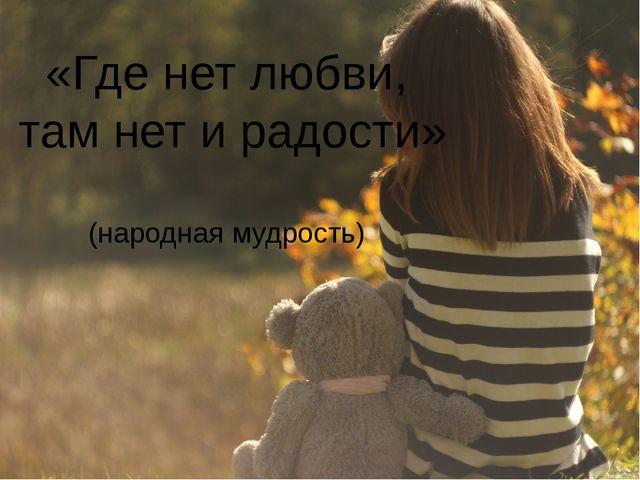 «Где нет любви, там нет и радости» (народная мудрость)