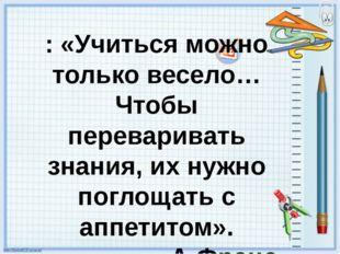 : «Учиться можно только весело…Чтобы переваривать знания, их нужно поглощать