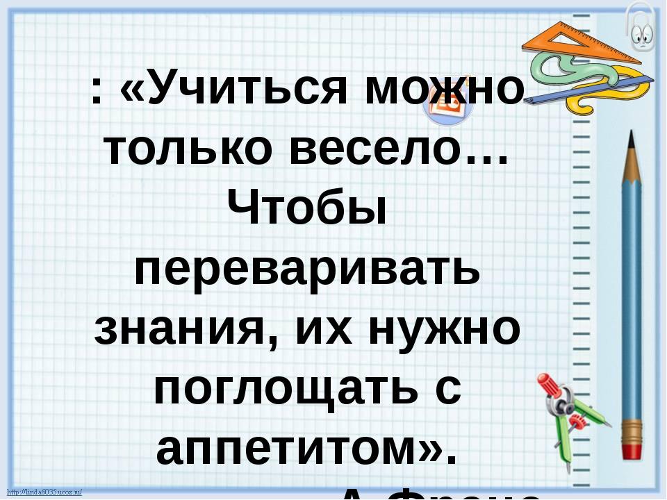 : «Учиться можно только весело…Чтобы переваривать знания, их нужно поглощать...