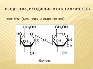ВЕЩЕСТВА, ВХОДЯЩИЕ В СОСТАВ ЧИПСОВ -лактоза (молочная сыворотка)