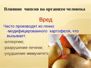 Влияние чипсов на организм человека Вред Часто производят из генно -модифицир