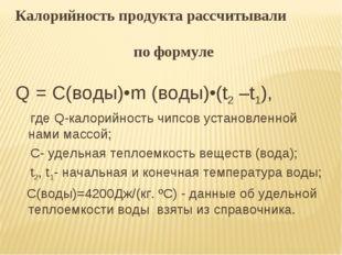Калорийность продукта рассчитывали по формуле Q = С(воды)•m (воды)•(t2 –t1),
