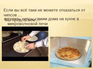 Если вы всё таки не можете отказаться от чипсов … Мы предлагаем … готовить чи