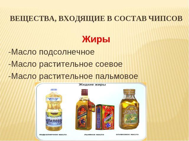 ВЕЩЕСТВА, ВХОДЯЩИЕ В СОСТАВ ЧИПСОВ Жиры -Масло подсолнечное -Масло растительн...
