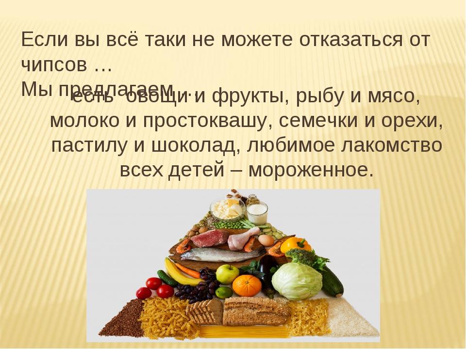 Если вы всё таки не можете отказаться от чипсов … Мы предлагаем … есть овощи...