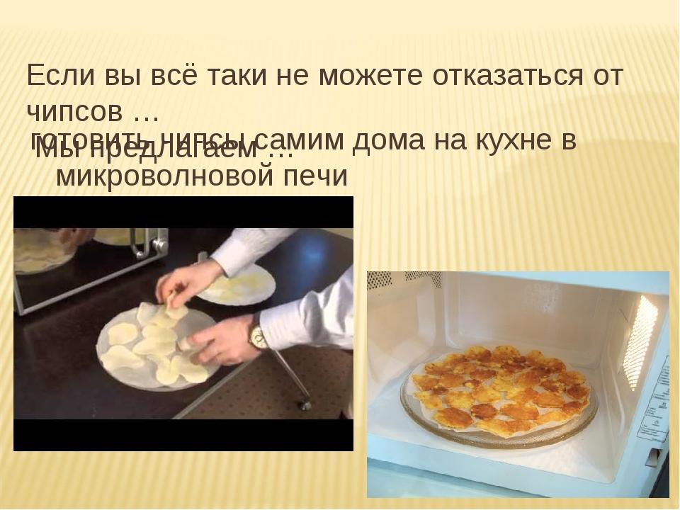 Если вы всё таки не можете отказаться от чипсов … Мы предлагаем … готовить чи...