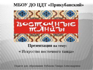 МБОУ ДО ЦДТ «Прикубанский» « Искусство восточного танца» Презентация на тему: