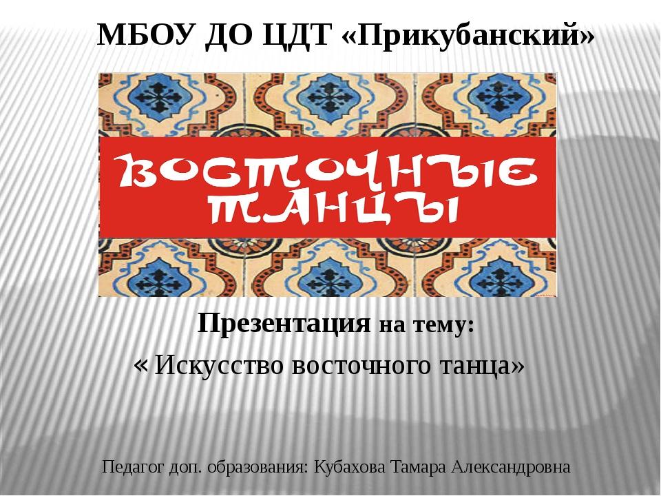 МБОУ ДО ЦДТ «Прикубанский» « Искусство восточного танца» Презентация на тему:...