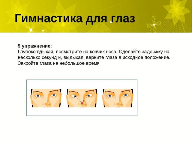 Гимнастика для глаз 5 упражнение: Глубоко вдыхая, посмотрите на кончик носа....