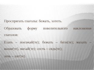 Проспрягать глаголы: бежать, хотеть. Образовать форму повелительного наклонен