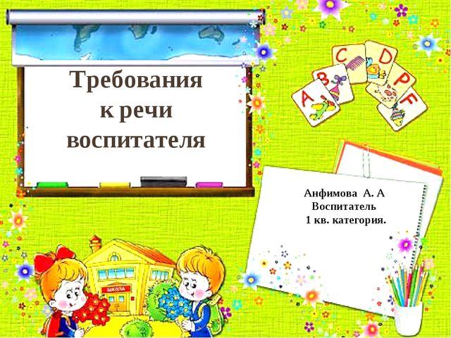 Требования к речи воспитателя Анфимова А. А Воспитатель 1 кв. категория.