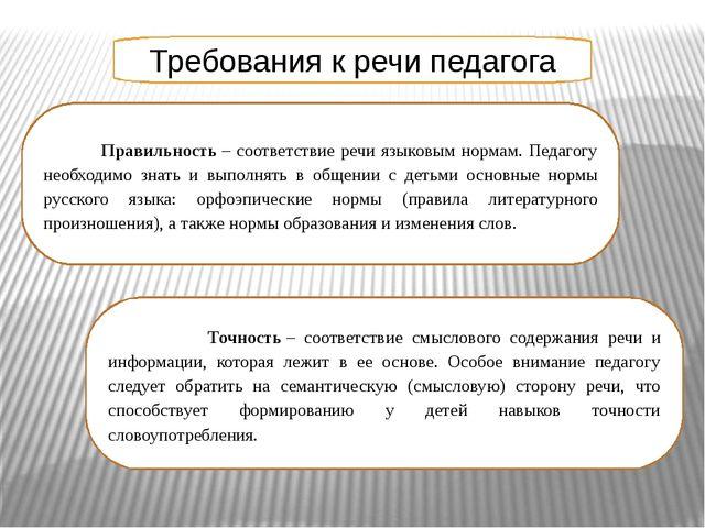 Требования к речи педагога Правильность– соответствие речи языковым нормам....