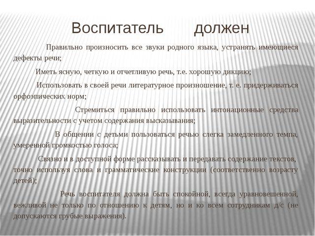 Воспитатель должен Правильно произносить все звуки родного языка, устранять и...