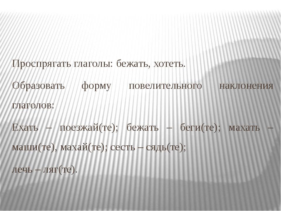 Проспрягать глаголы: бежать, хотеть. Образовать форму повелительного наклонен...