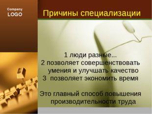 Причины специализации 1 люди разные... 2 позволяет совершенствовать умения и