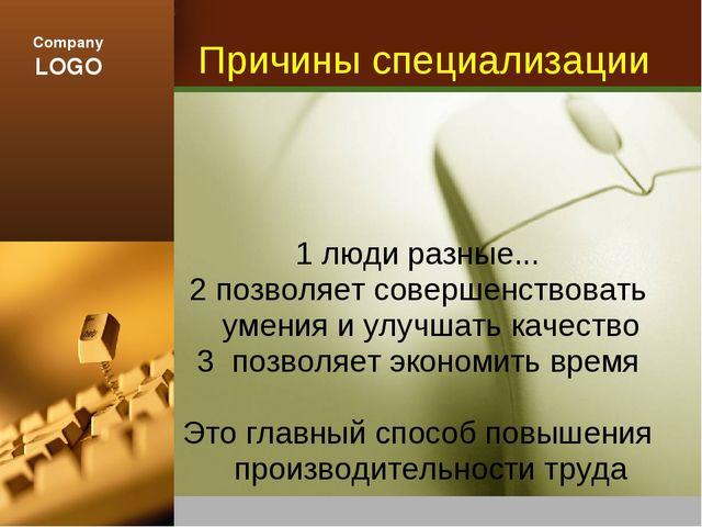 Причины специализации 1 люди разные... 2 позволяет совершенствовать умения и...