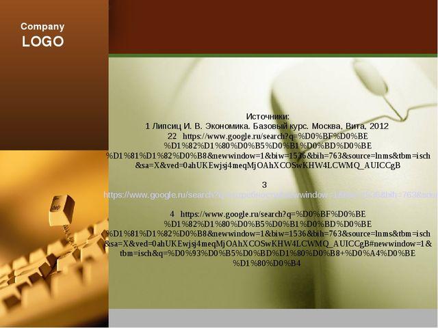 Источники: 1 Липсиц И. В. Экономика. Базовый курс. Москва, Вита, 2012 22 http...