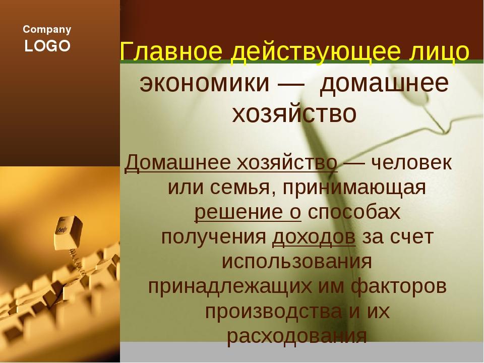 Главное действующее лицо экономики — домашнее хозяйство Домашнее хозяйство —...