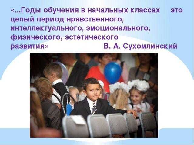 «...Годы обучения в начальных классах это целый период нравственного, интелле...