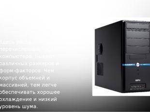 1. Корпус Здесь расположены все перечисленные части компьютера. Бывают различ