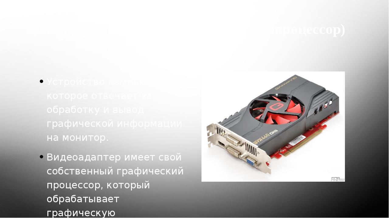 6. Видеокарта (видеоадаптер, видеопроцессор) Устройство компьютера, которое о...
