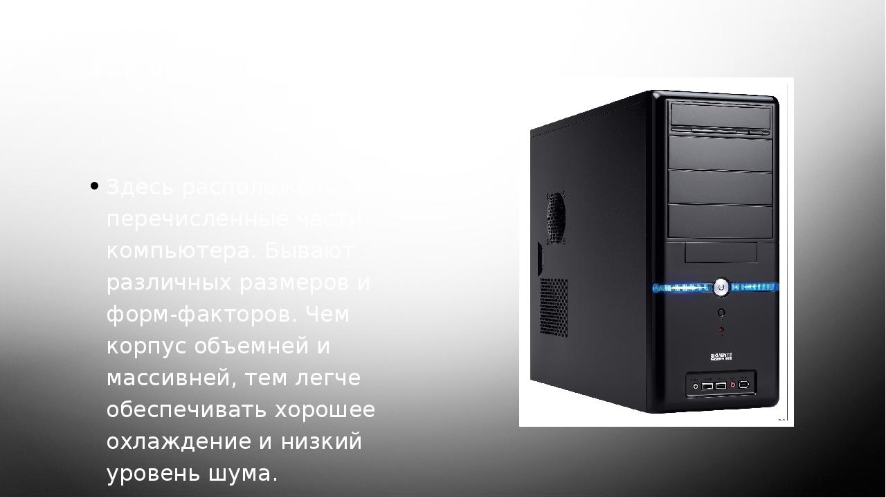 1. Корпус Здесь расположены все перечисленные части компьютера. Бывают различ...
