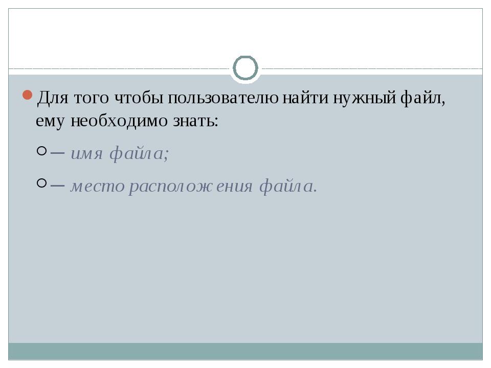 Для того чтобы пользователю найти нужный файл, ему необходимо знать: ─ имя ф...