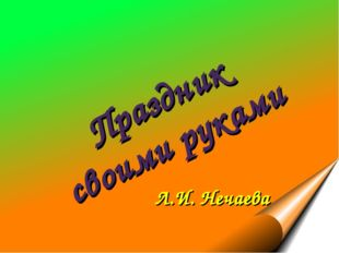 Праздник своими руками Л.И. Нечаева