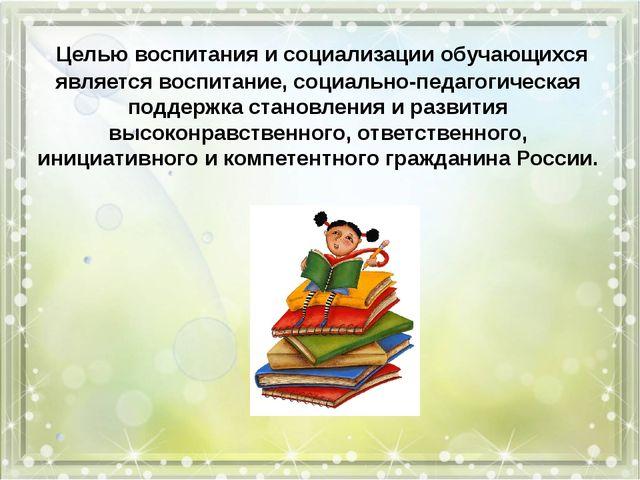 Целью воспитания и социализации обучающихся является воспитание, социально-п...