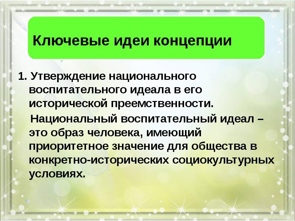 Ключевые идеи концепции 1. Утверждение национального воспитательного идеала...