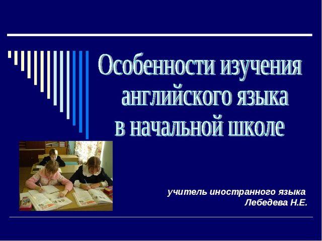 учитель иностранного языка Лебедева Н.Е.