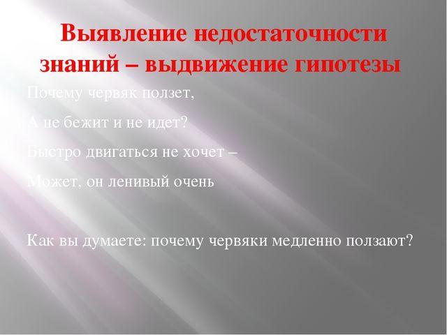 Выявление недостаточности знаний – выдвижение гипотезы Почему червяк ползет,...