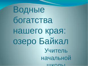Водные богатства нашего края: озеро Байкал Учитель начальной школы гимназии 1