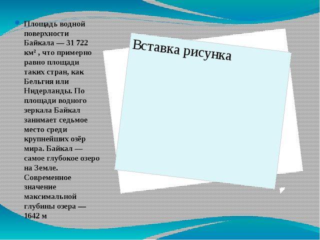 Площадь водной поверхности Байкала— 31 722 км² , что примерно равно площади...