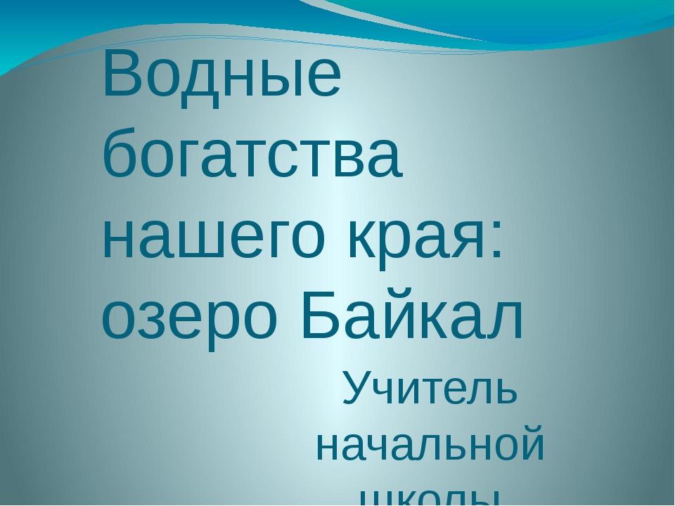 Водные богатства нашего края: озеро Байкал Учитель начальной школы гимназии 1...