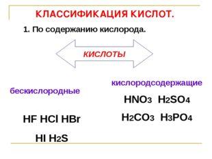 КЛАССИФИКАЦИЯ КИСЛОТ. бескислородные HF HCl HBr HI H2S  1. По содержанию