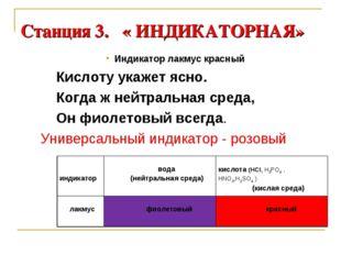 Станция 3. « ИНДИКАТОРНАЯ» Индикатор лакмус красный Кислоту укажет ясно. Когд