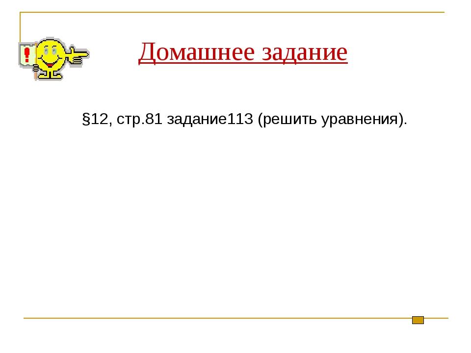 Домашнее задание §12, стр.81 задание113 (решить уравнения).