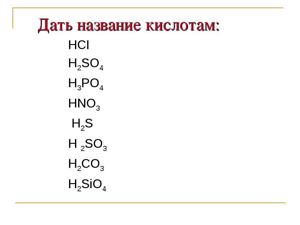 Дать название кислотам: HCI H2SO4 H3PO4 HNO3 H2S H 2SO3 H2CO3 Н2SiO4