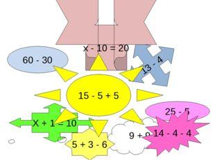 60 - 30 25 - 5 13 - 4 Х + 1 = 10 14 - 4 - 4 5 + 3 - 6 х - 10 = 20 15 - 5 + 5